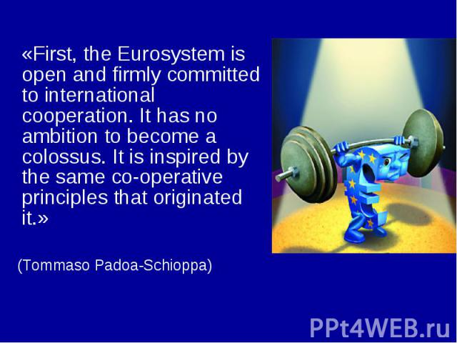 «First, the Eurosystem is open and firmly committed to international cooperation. It has no ambition to become a colossus. It is inspired by the same co-operative principles that originated it.» (Tommaso Padoa-Schioppa)