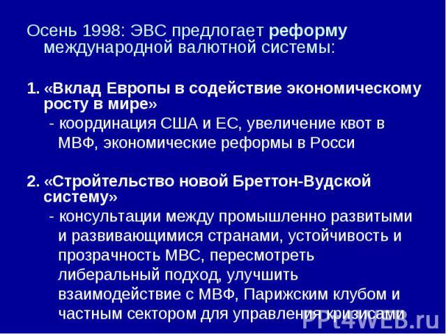 Осень 1998: ЭВС предлогает реформу международной валютной системы: «Вклад Европы в содействие экономическому росту в мире» - координация США и ЕС, увеличение квот в МВФ, экономические реформы в Росси «Стройтельство новой Бреттон-Вудской систему» - к…