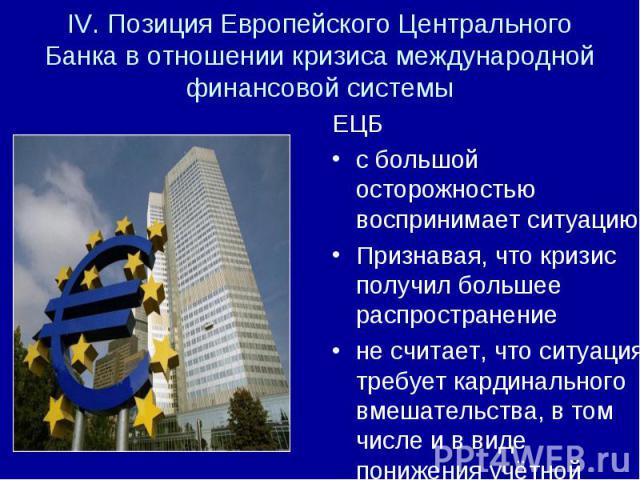 ЕЦБ ЕЦБ с большой осторожностью воспринимает ситуацию, Признавая, что кризис получил большее распространение не считает, что ситуация требует кардинального вмешательства, в том числе и в виде понижения учётной ставки.