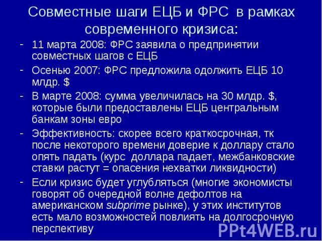 11 марта 2008: ФРС заявила о предпринятии совместных шагов с ЕЦБ 11 марта 2008: ФРС заявила о предпринятии совместных шагов с ЕЦБ Осенью 2007: ФРС предложила одолжить ЕЦБ 10 млдр. $ В марте 2008: сумма увеличилась на 30 млдр. $, которые были предост…
