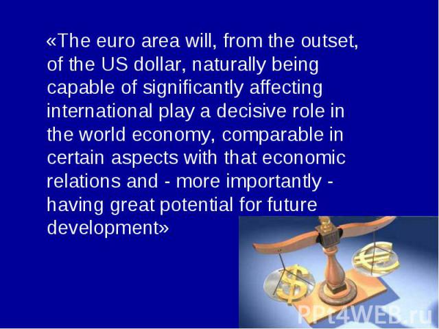 «The euro area will, from the outset, of the US dollar, naturally being capable of significantly affecting international play a decisive role in the world economy, comparable in certain aspects with that economic relations and - more importantly - h…