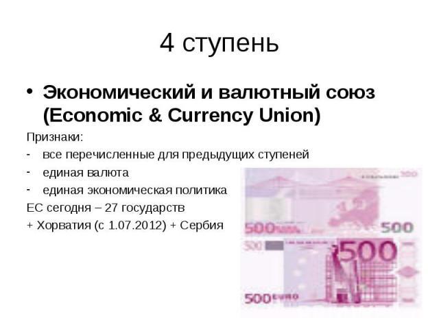 Экономический и валютный союз (Economic & Currency Union) Экономический и валютный союз (Economic & Currency Union) Признаки: все перечисленные для предыдущих ступеней единая валюта единая экономическая политика ЕС сегодня – 27 государств + …