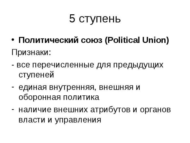 Политический союз (Political Union) Политический союз (Political Union) Признаки: - все перечисленные для предыдущих ступеней единая внутренняя, внешняя и оборонная политика наличие внешних атрибутов и органов власти и управления
