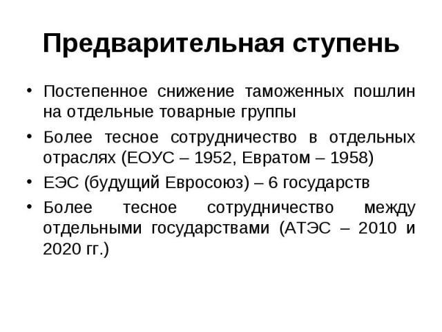Постепенное снижение таможенных пошлин на отдельные товарные группы Постепенное снижение таможенных пошлин на отдельные товарные группы Более тесное сотрудничество в отдельных отраслях (ЕОУС – 1952, Евратом – 1958) ЕЭС (будущий Евросоюз) – 6 государ…