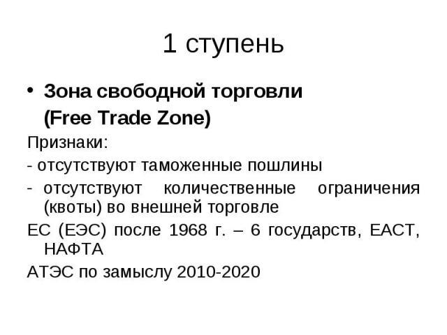 Зона свободной торговли Зона свободной торговли (Free Trade Zone) Признаки: - отсутствуют таможенные пошлины отсутствуют количественные ограничения (квоты) во внешней торговле ЕС (ЕЭС) после 1968 г. – 6 государств, ЕАСТ, НАФТА АТЭС по замыслу 2010-2020
