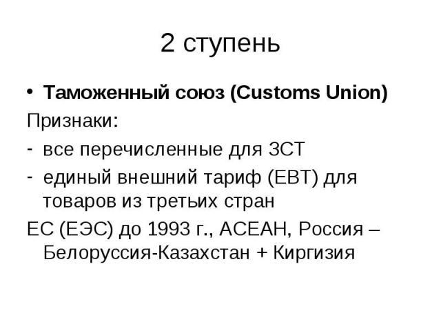 Таможенный союз (Customs Union) Таможенный союз (Customs Union) Признаки: все перечисленные для ЗСТ единый внешний тариф (ЕВТ) для товаров из третьих стран ЕС (ЕЭС) до 1993 г., АСЕАН, Россия – Белоруссия-Казахстан + Киргизия