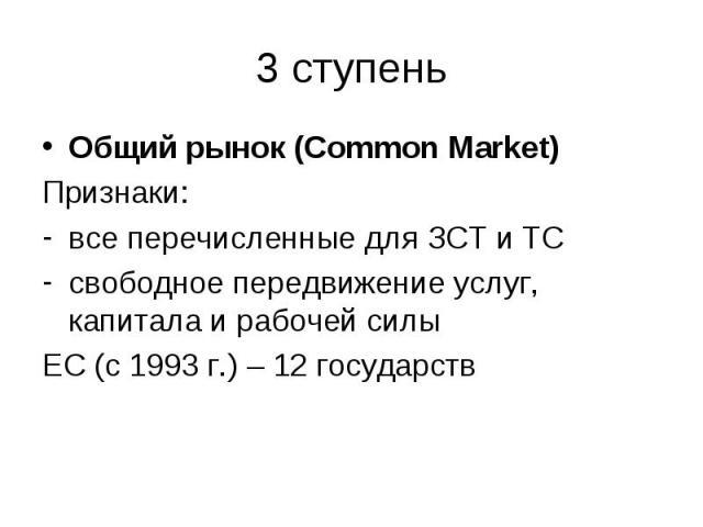 Общий рынок (Common Market) Общий рынок (Common Market) Признаки: все перечисленные для ЗСТ и ТС свободное передвижение услуг, капитала и рабочей силы ЕС (с 1993 г.) – 12 государств
