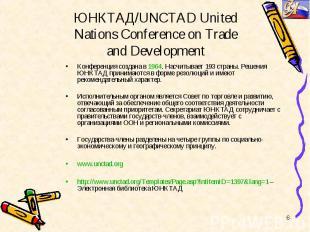 Конференция создана в 1964. Насчитывает 193 страны. Решения ЮНКТАД принимаются в