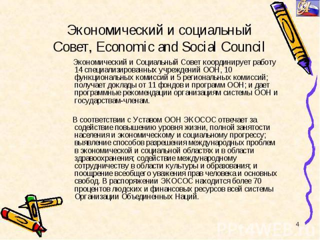 Экономический и Социальный Совет координирует работу 14 специализированных учреждений ООН, 10 функциональных комиссий и 5 региональных комиссий; получает доклады от 11 фондов и программ ООН; и дает программные рекомендации организациям системы ООН и…