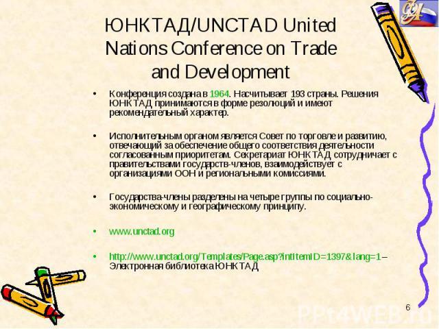 Конференция создана в 1964. Насчитывает 193 страны. Решения ЮНКТАД принимаются в форме резолюций и имеют рекомендательный характер. Конференция создана в 1964. Насчитывает 193 страны. Решения ЮНКТАД принимаются в форме резолюций и имеют рекомендател…