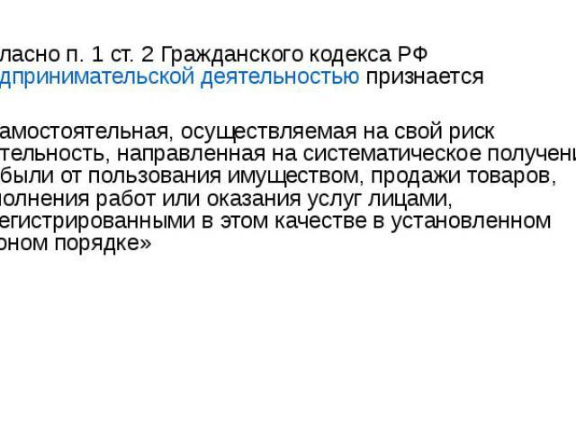 Согласно п. 1 ст. 2 Гражданского кодекса РФ предпринимательской деятельностью признается «самостоятельная, осуществляемая на свой риск деятельность, направленная на систематическое получение прибыли от пользования имуществом, продажи товаров, выполн…