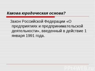 Какова юридическая основа? Закон Российской Федерации «О предприятиях и предприн