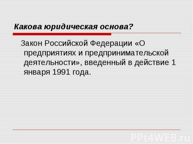 Какова юридическая основа? Закон Российской Федерации «О предприятиях и предпринимательской деятельности», введенный в действие 1 января 1991 года.