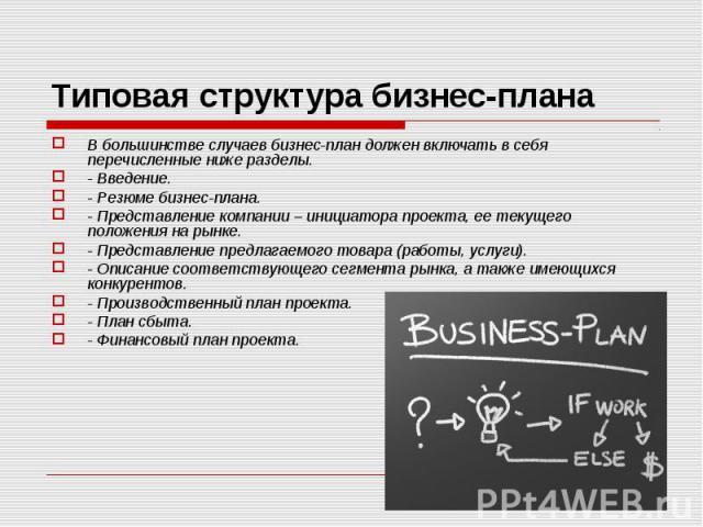 В большинстве случаев бизнес-план должен включать в себя перечисленные ниже разделы. В большинстве случаев бизнес-план должен включать в себя перечисленные ниже разделы. - Введение. - Резюме бизнес-плана. - Представление компании – инициатора проект…