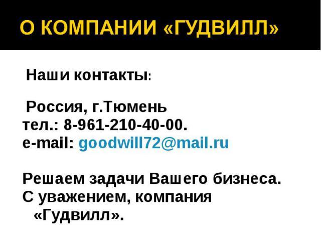 Наши контакты: Наши контакты: Россия, г.Тюмень тел.: 8-961-210-40-00. e-mail: goodwill72@mail.ru Решаем задачи Вашего бизнеса. С уважением, компания «Гудвилл».