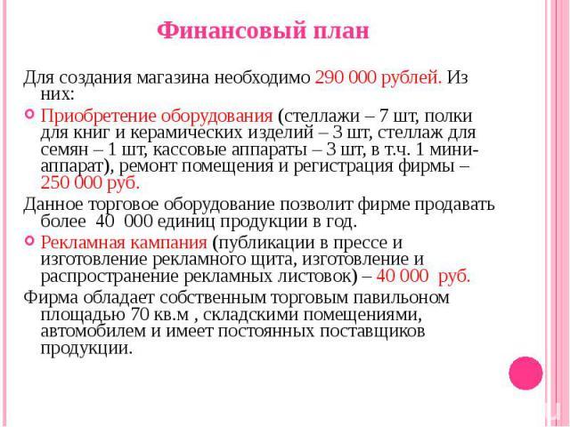 Финансовый план Финансовый план Для создания магазина необходимо 290 000 рублей. Из них: Приобретение оборудования (стеллажи – 7 шт, полки для книг и керамических изделий – 3 шт, стеллаж для семян – 1 шт, кассовые аппараты – 3 шт, в т.ч. 1 мини-аппа…