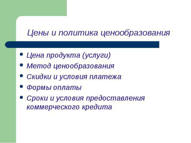Цена продукта (услуги) Цена продукта (услуги) Метод ценообразования Скидки и условия платежа Формы оплаты Сроки и условия предоставления коммерческого кредита