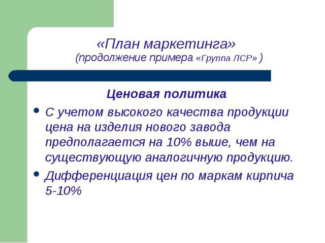Ценовая политика Ценовая политика С учетом высокого качества продукции цена на изделия нового завода предполагается на 10% выше, чем на существующую аналогичную продукцию. Дифференциация цен по маркам кирпича 5-10%