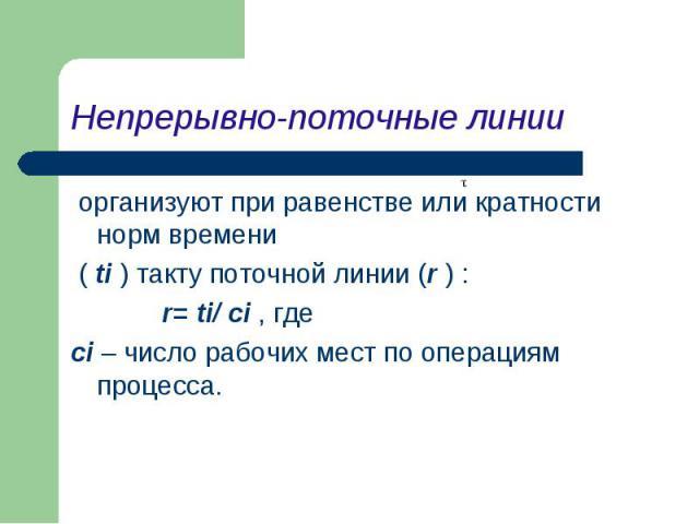 организуют при равенстве или кратности норм времени организуют при равенстве или кратности норм времени ( ti ) такту поточной линии (r ) : r= ti/ сi , где сi – число рабочих мест по операциям процесса.