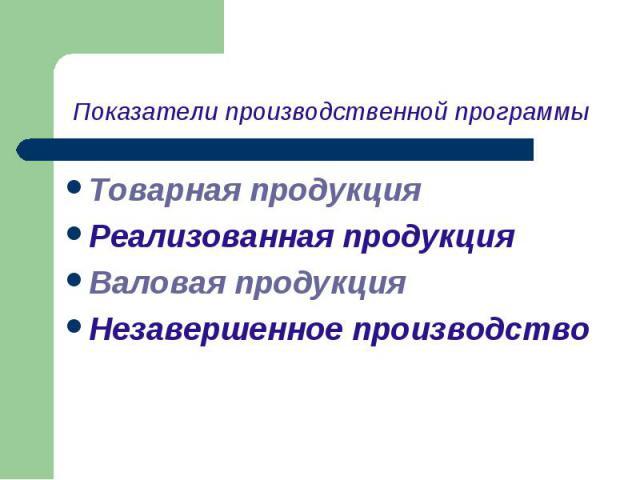 Товарная продукция Товарная продукция Реализованная продукция Валовая продукция Незавершенное производство