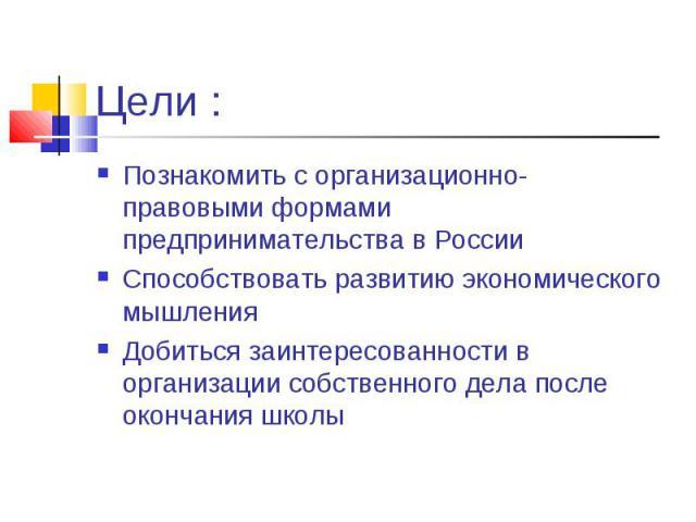 Познакомить с организационно- правовыми формами предпринимательства в России Познакомить с организационно- правовыми формами предпринимательства в России Способствовать развитию экономического мышления Добиться заинтересованности в организации собст…