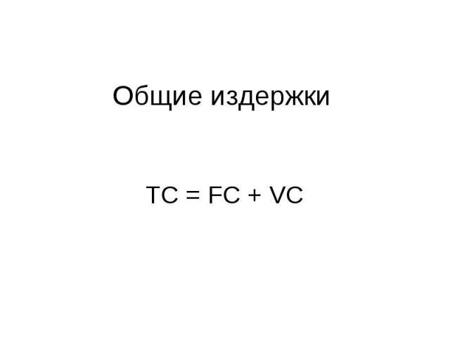 Общие издержки ТС = FC + VC