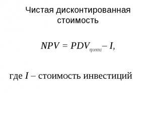 Чистая дисконтированная стоимость NPV = PDVпроекта – I, где I – стоимость инвест