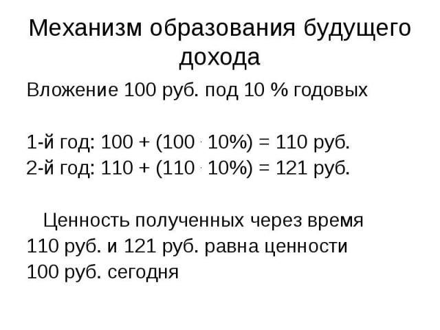 Механизм образования будущего дохода Вложение 100 руб. под 10 % годовых 1-й год: 100 + (100 . 10%) = 110 руб. 2-й год: 110 + (110 . 10%) = 121 руб. Ценность полученных через время 110 руб. и 121 руб. равна ценности 100 руб. сегодня