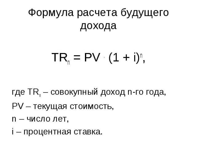 Формула расчета будущего дохода TRn = PV . (1 + i)n, где TRn – совокупный доход n-го года, PV – текущая стоимость, n – число лет, i – процентная ставка.