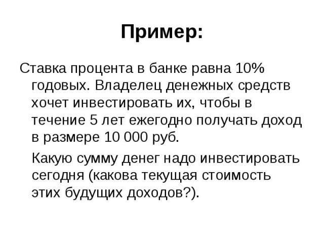 Пример: Ставка процента в банке равна 10% годовых. Владелец денежных средств хочет инвестировать их, чтобы в течение 5 лет ежегодно получать доход в размере 10000 руб. Какую сумму денег надо инвестировать сегодня (какова текущая стоимость этих…