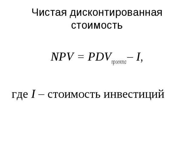 Чистая дисконтированная стоимость NPV = PDVпроекта – I, где I – стоимость инвестиций