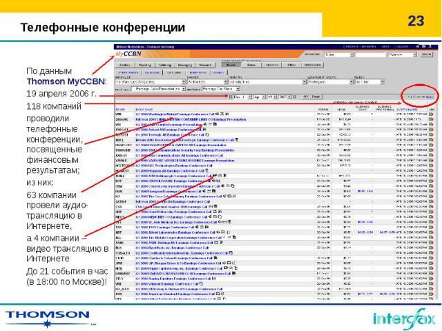 По данным Thomson MyCCBN: 19 апреля 2006 г. 118 компаний проводили телефонные конференции, посвященные финансовым результатам; из них: 63 компании провели аудио-трансляцию в Интернете, а 4 компании – видео трансляцию в Интернете До 21 события в час …