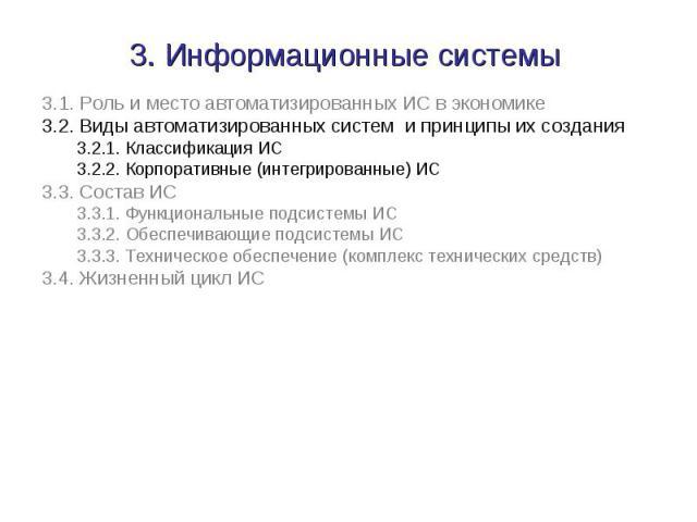 3.1. Роль и место автоматизированных ИС в экономике 3.1. Роль и место автоматизированных ИС в экономике 3.2. Виды автоматизированных систем и принципы их создания 3.2.1. Классификация ИС 3.2.2. Корпоративные (интегрированные) ИС 3.3. Состав ИС 3.3.1…
