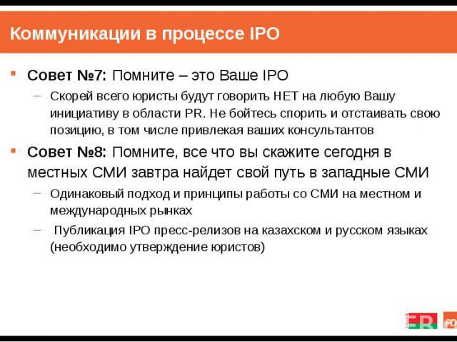 Совет №7: Помните – это Ваше IPO Совет №7: Помните – это Ваше IPO Скорей всего юристы будут говорить НЕТ на любую Вашу инициативу в области PR. Не бойтесь спорить и отстаивать свою позицию, в том числе привлекая ваших консультантов Совет №8: Помните…