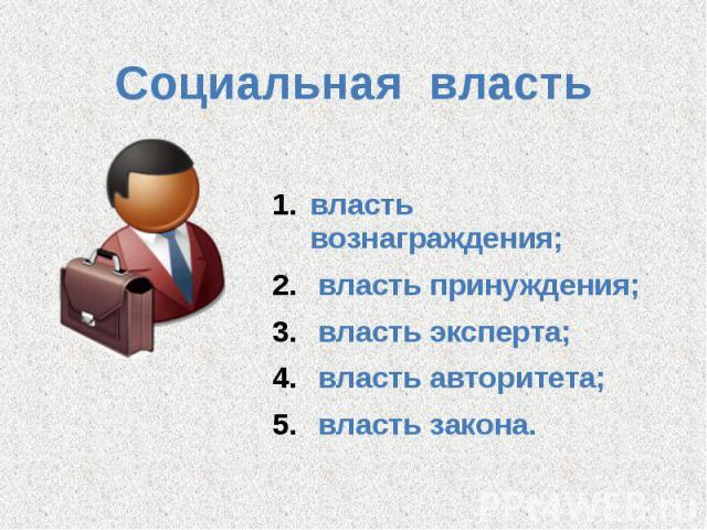 Социальная власть власть вознаграждения; власть принуждения; власть эксперта; власть авторитета; власть закона.