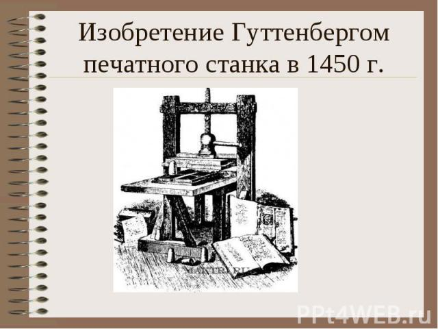 Изобретение Гуттенбергом печатного станка в 1450 г.