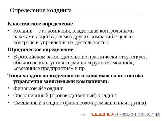 Классическое определение Классическое определение Холдинг – это компания, владеющая контрольными пакетами акций (долями) других компаний с целью контроля и управления их деятельностью Юридическое определение В российском законодательстве практически…