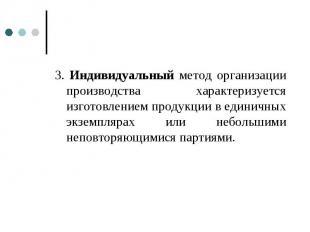 3. Индивидуальный метод организации производства характеризуется изготовлением п