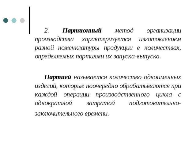 2. Партионный метод организации производства характеризуется изготовлением разной номенклатуры продукции в количествах, определяемых партиями их запуска-выпуска. 2. Партионный метод организации производства характеризуется изготовлением разной номен…