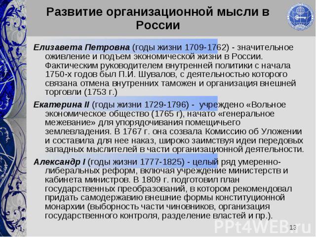 Елизавета Петровна (годы жизни 1709-1762) - значительное оживление и подъем экономической жизни в России. Фактическим руководителем внутренней политики с начала 1750-х годов был П.И. Шувалов, с деятельностью которого связана отмена внутренних таможе…