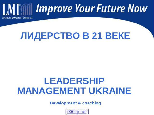 ЛИДЕРСТВО В 21 ВЕКЕ ЛИДЕРСТВО В 21 ВЕКЕ LEADERSHIP MANAGEMENT UKRAINE Development & coaching