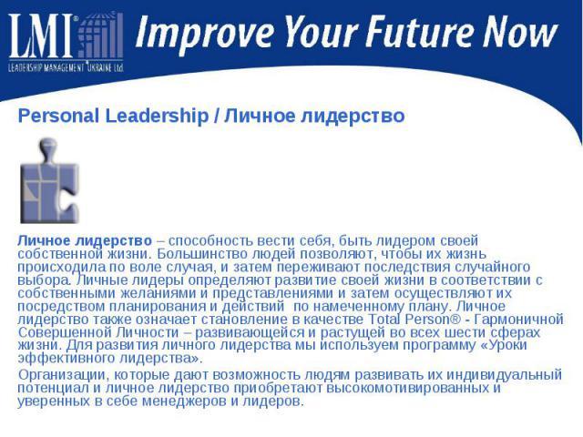 Personal Leadership/ Личное лидерство Personal Leadership/ Личное лидерство Личное лидерство – способность вести себя, быть лидером своей собственной жизни. Большинство людей позволяют, чтобы их жизнь происходила по воле случая, и затем …