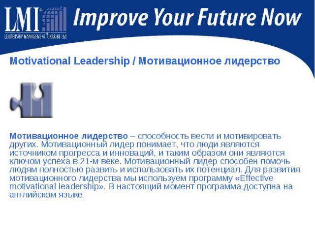 Motivational Leadership/ Мотивационное лидерство Motivational Leadership/ Мотивационное лидерство Мотивационное лидерство – способность вести и мотивировать других. Мотивационный лидер понимает, что люди являются источником прогресса и и…