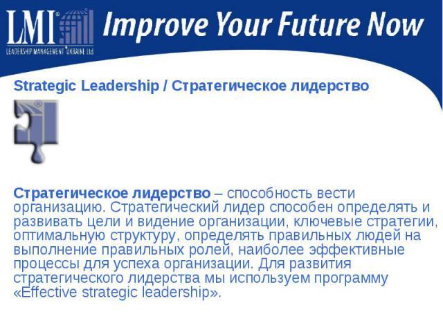Strategic Leadership/ Стратегическое лидерство Strategic Leadership/ Стратегическое лидерство Стратегическое лидерство – способность вести организацию. Стратегический лидер способен определять и развивать цели и видение организации, ключ…