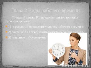 Глава 2 Виды рабочего времени Трудовой кодекс РФ предусматривает три вида рабоче