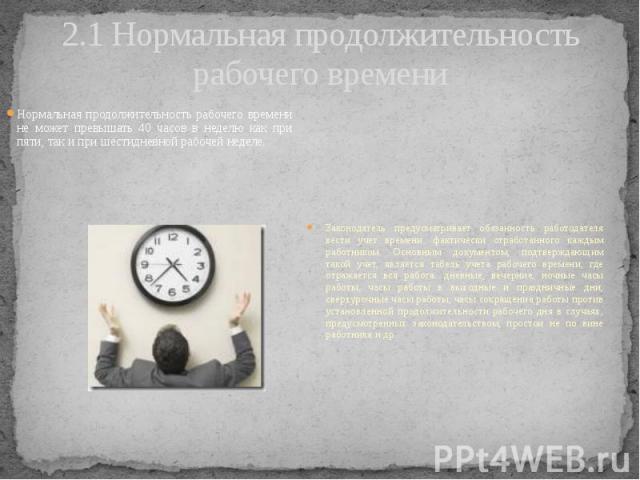 2.1 Нормальная продолжительность рабочего времени Нормальная продолжительность рабочего времени не может превышать 40 часов в неделю как при пяти, так и при шестидневной рабочей неделе.