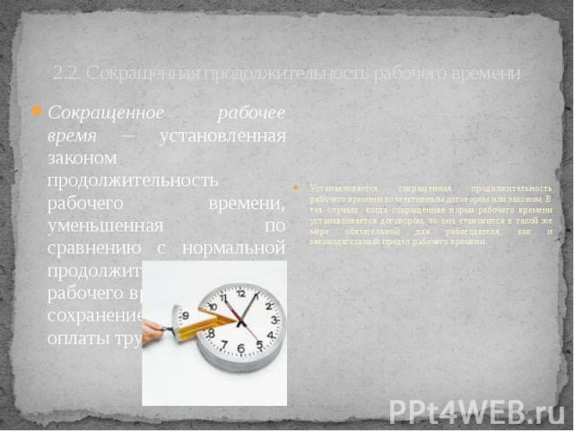 2.2. Сокращенная продолжительность рабочего времени Сокращенное рабочее время – установленная законом продолжительность рабочего времени, уменьшенная по сравнению с нормальной продолжительностью рабочего времени, однако с сохранением полной оплаты труда.