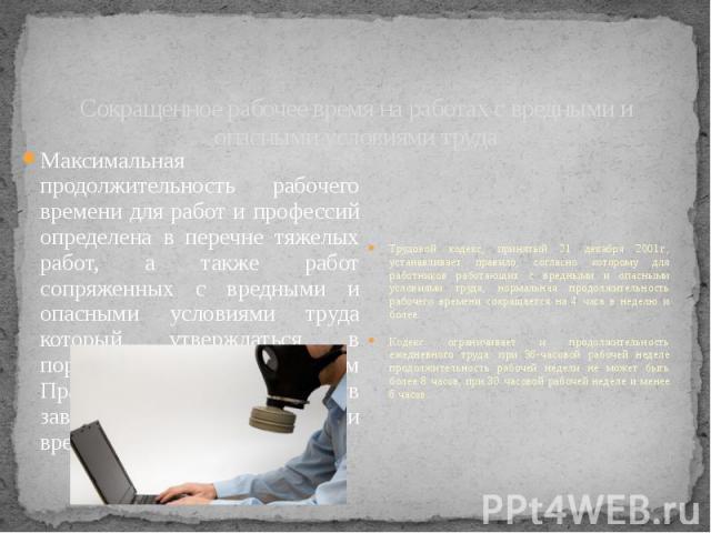 Сокращенное рабочее время на работах с вредными и опасными условиями труда Максимальная продолжительность рабочего времени для работ и профессий определена в перечне тяжелых работ, а также работ сопряженных с вредными и опасными условиями труда кото…