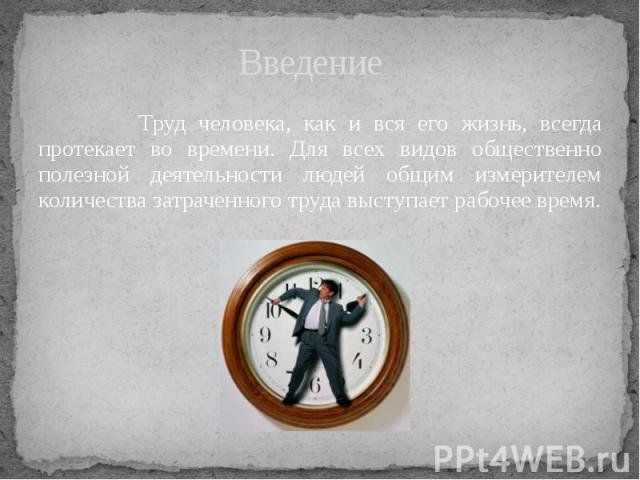 Введение Труд человека, как и вся его жизнь, всегда протекает во времени. Для всех видов общественно полезной деятельности людей общим измерителем количества затраченного труда выступает рабочее время.