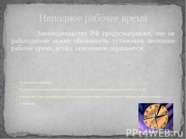 Неполное рабочее время Законодательство РФ предусматривает, что на работодателе лежит обязанность установить неполное рабочее время, если с заявлением обращается: